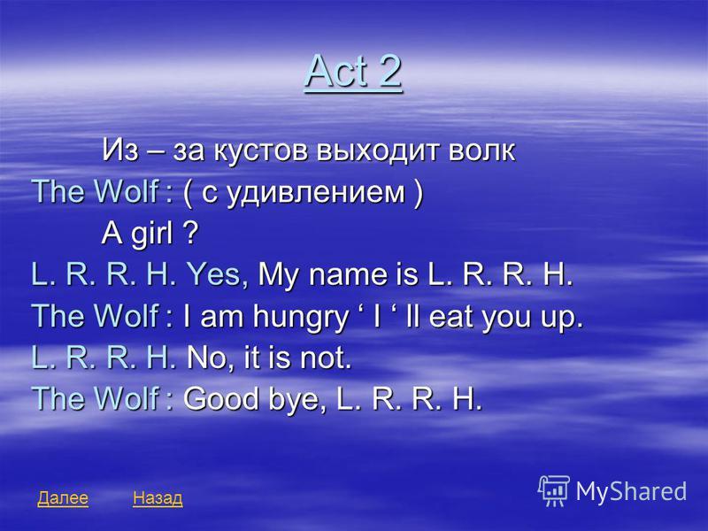 Act 2 Из – за кустов выходит волк The Wolf : ( с удивлением ) A girl ? L. R. R. H. Yes, My name is L. R. R. H. The Wolf : I am hungry I ll eat you up. L. R. R. H. No, it is not. The Wolf : Good bye, L. R. R. H. Далее Назад