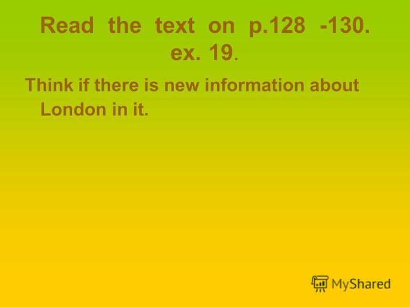 Read the text on p.128 -130. ex. 19. Think if there is new information about London in it.