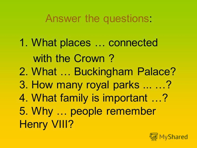 Answer the questions: 1. What places … connected with the Crown ? 2. What … Buckingham Palace? 3. How many royal parks... …? 4. What family is important …? 5. Why … people remember Henry VIII?