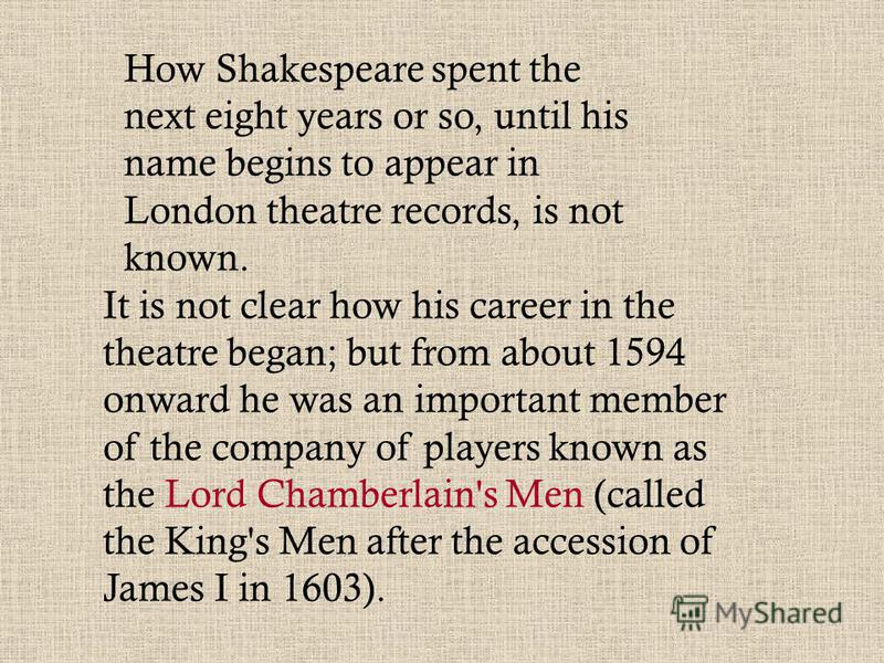How Shakespeare spent the next eight years or so, until his name begins to appear in London theatre records, is not known. It is not clear how his career in the theatre began; but from about 1594 onward he was an important member of the company of pl