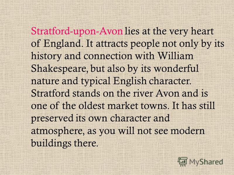 Stratford-upon-Avon lies at the very heart of England. It attracts people not only by its history and connection with William Shakespeare, but also by its wonderful nature and typical English character. Stratford stands on the river Avon and is one o