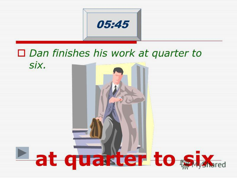 Dan finishes his work at quarter to six. 05:45 at quarter to six