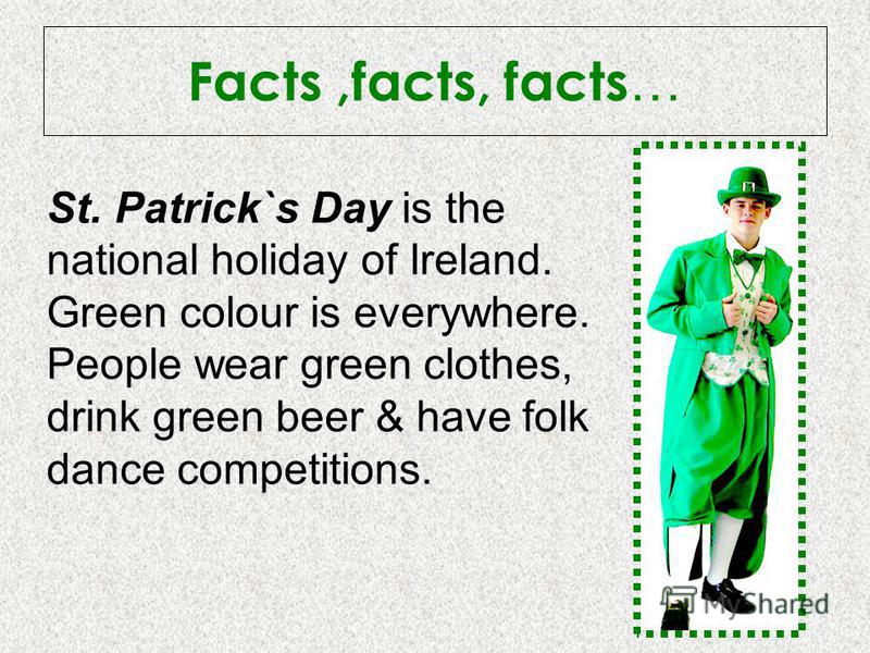 Facts,facts, facts … St. Patrick`s Day is the national holiday of Ireland. Green colour is everywhere. People wear green clothes, drink green beer & have folk dance competitions.
