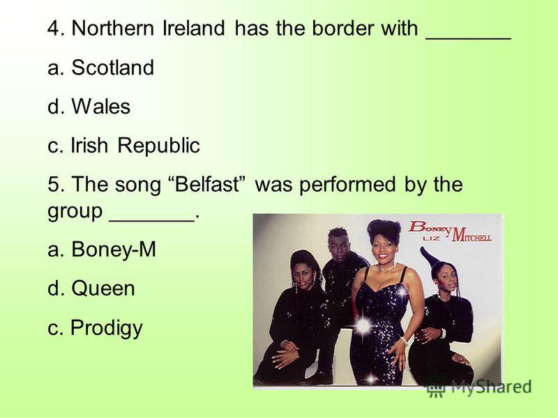 4. Northern Ireland has the border with _______ a. Scotland d. Wales c. Irish Republic 5. The song Belfast was performed by the group _______. a. Boney-M d. Queen c. Prodigy