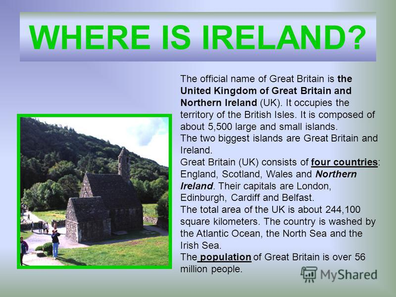 WHERE IS IRELAND? The official name of Great Britain is the United Kingdom of Great Britain and Northern Ireland (UK). It occupies the territory of the British Isles. It is composed of about 5,500 large and small islands. The two biggest islands are