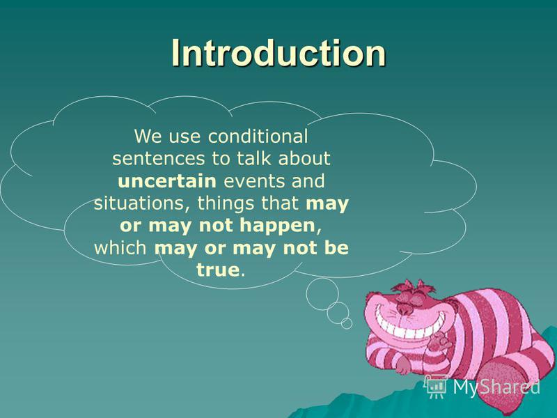 Introduction We use conditional sentences to talk about uncertain events and situations, things that may or may not happen, which may or may not be true.