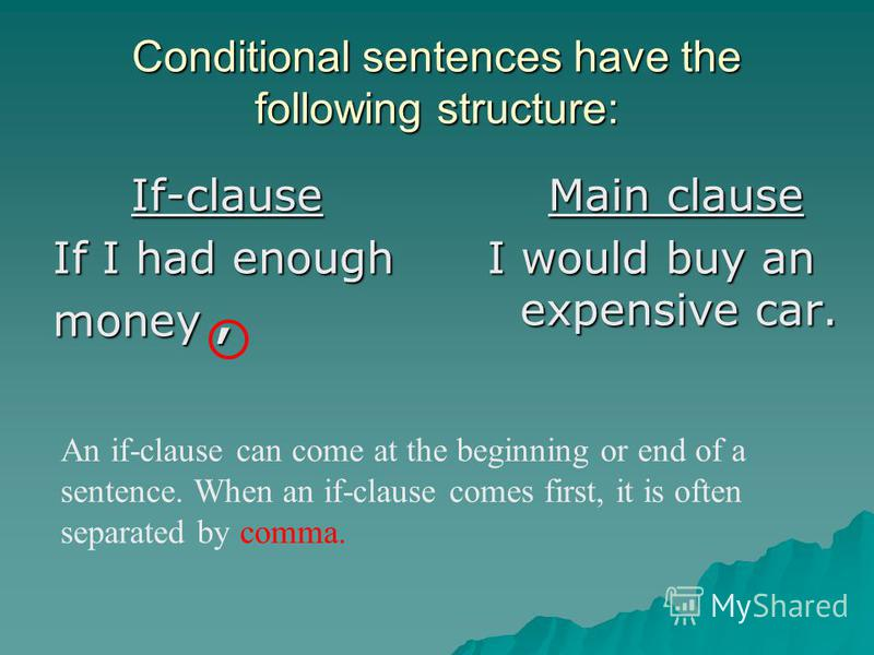 Conditional sentences have the following structure: If-clause If I had enough money, Main clause I would buy an expensive car. An if-clause can come at the beginning or end of a sentence. When an if-clause comes first, it is often separated by comma.