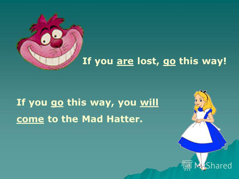 If you are lost, go this way! If you go this way, you will come to the Mad Hatter.