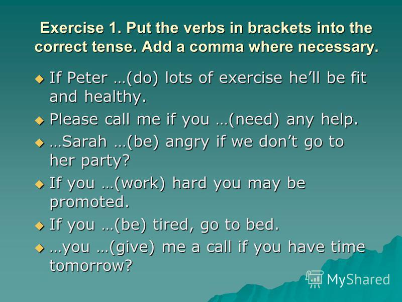 Exercise 1. Put the verbs in brackets into the correct tense. Add a comma where necessary. If Peter …(do) lots of exercise hell be fit and healthy. If Peter …(do) lots of exercise hell be fit and healthy. Please call me if you …(need) any help. Pleas