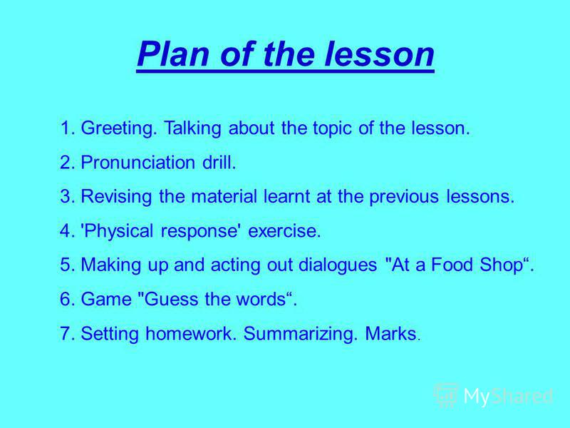 Plan of the lesson 1. Greeting. Talking about the topic of the lesson. 2. Pronunciation drill. 3. Revising the material learnt at the previous lessons. 4. 'Physical response' exercise. 5. Making up and acting out dialogues