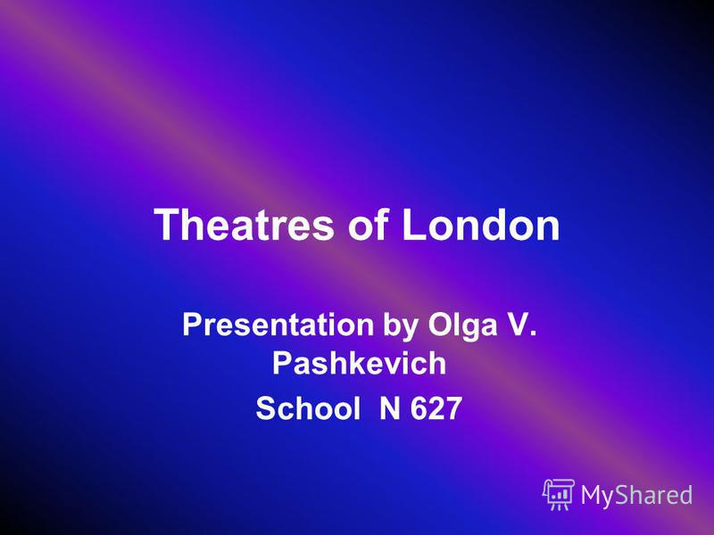 Theatres of London Presentation by Olga V. Pashkevich School N 627