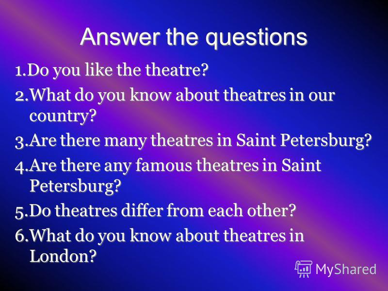 Answer the questions 1.Do you like the theatre? 2.What do you know about theatres in our country? 3.Are there many theatres in Saint Petersburg? 4.Are there any famous theatres in Saint Petersburg? 5.Do theatres differ from each other? 6.What do you