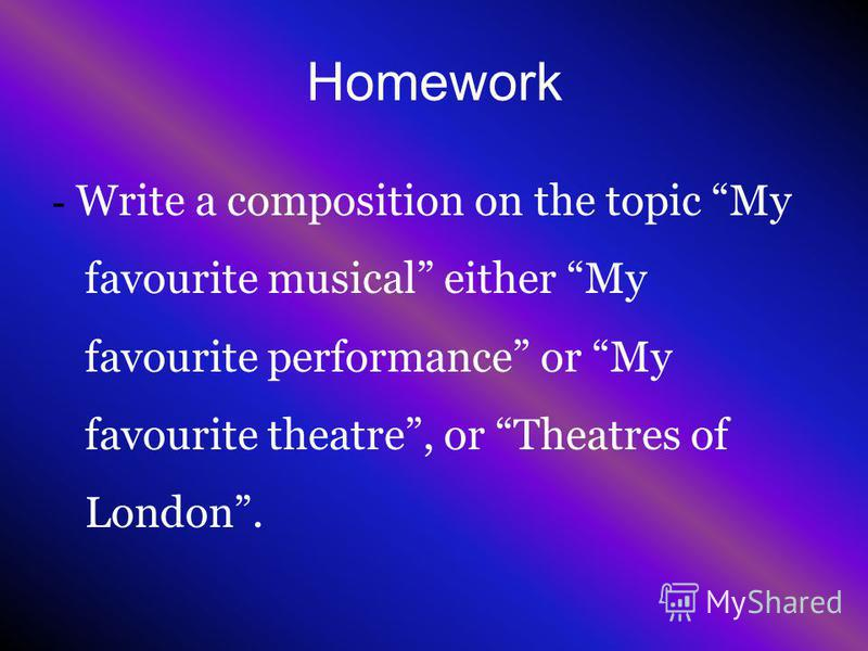Homework - Write a composition on the topic My favourite musical either My favourite performance or My favourite theatre, or Theatres of London.