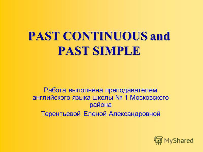 PAST CONTINUOUS and PAST SIMPLE Работа выполнена преподавателем английского языка школы 1 Московского района Терентьевой Еленой Александровной