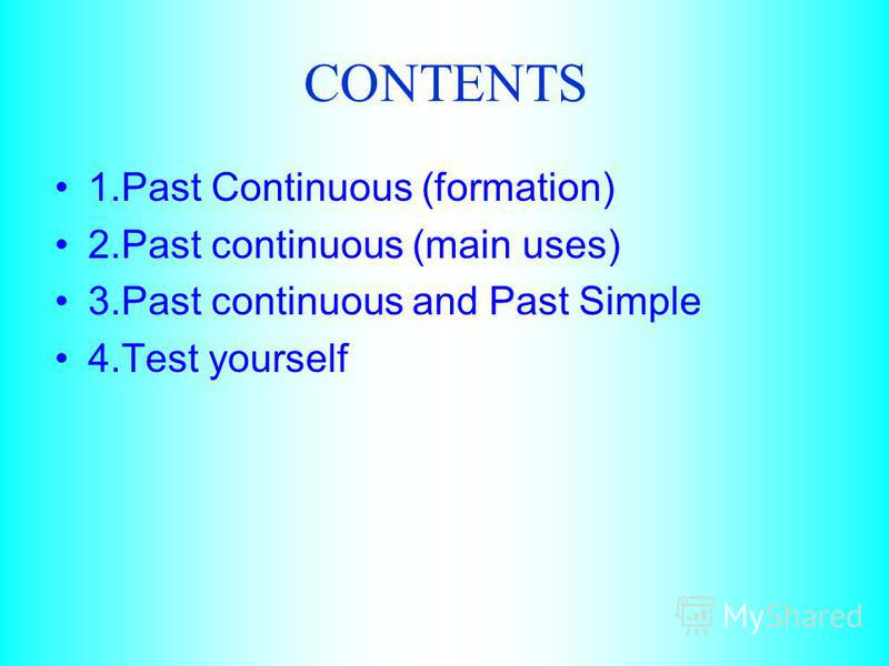 CONTENTS 1.Past Continuous (formation) 2.Past continuous (main uses) 3.Past continuous and Past Simple 4.Test yourself