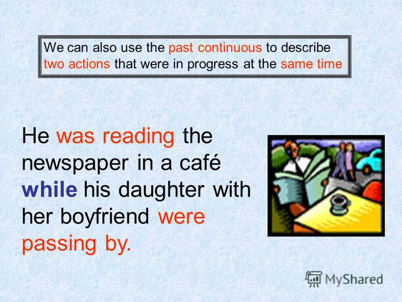 We can also use the past continuous to describe two actions that were in progress at the same time He was reading the newspaper in a café while his daughter with her boyfriend were passing by.