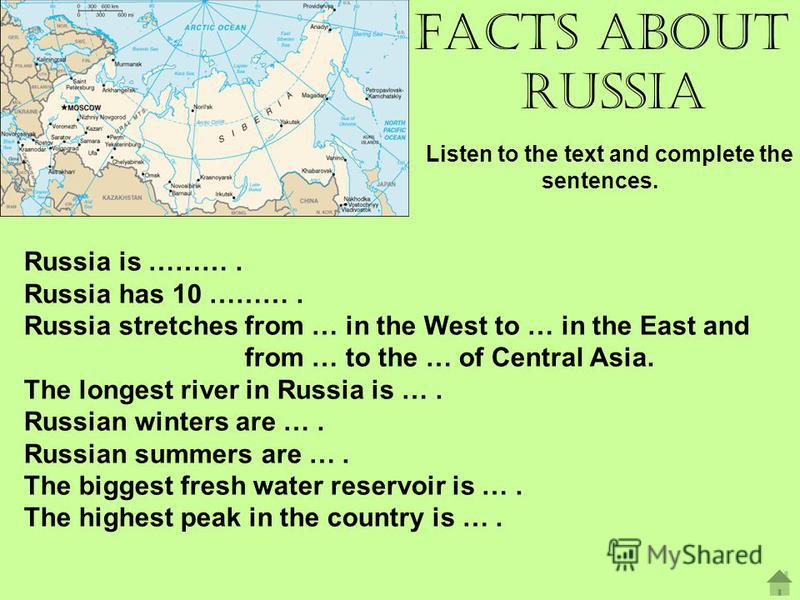 Facts about Russia Listen to the text and complete the sentences. Russia is ………. Russia has 10 ………. Russia stretches from … in the West to … in the East and from … to the … of Central Asia. The longest river in Russia is …. Russian winters are …. Rus
