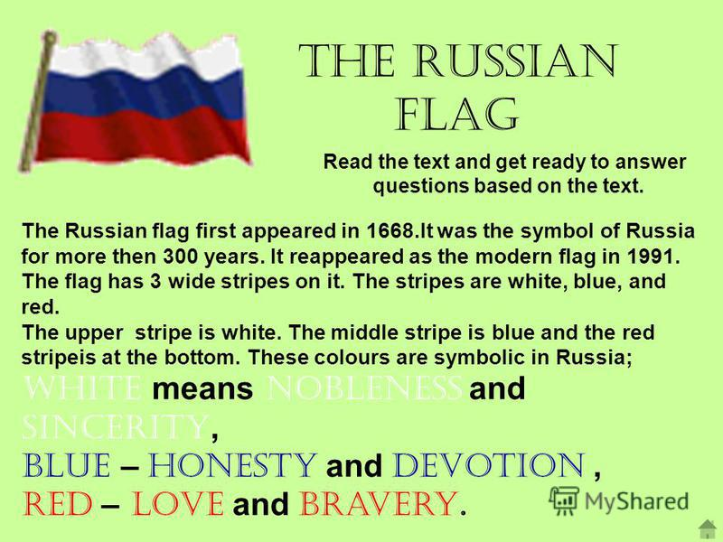 The Russian Flag Read the text and get ready to answer questions based on the text. The Russian flag first appeared in 1668.It was the symbol of Russia for more then 300 years. It reappeared as the modern flag in 1991. The flag has 3 wide stripes on