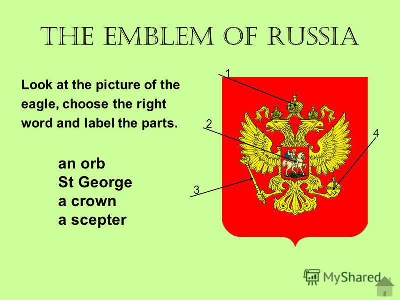 The emblem of Russia Look at the picture of the eagle, choose the right word and label the parts. 1 2 3 4 an orb St George a crown a scepter