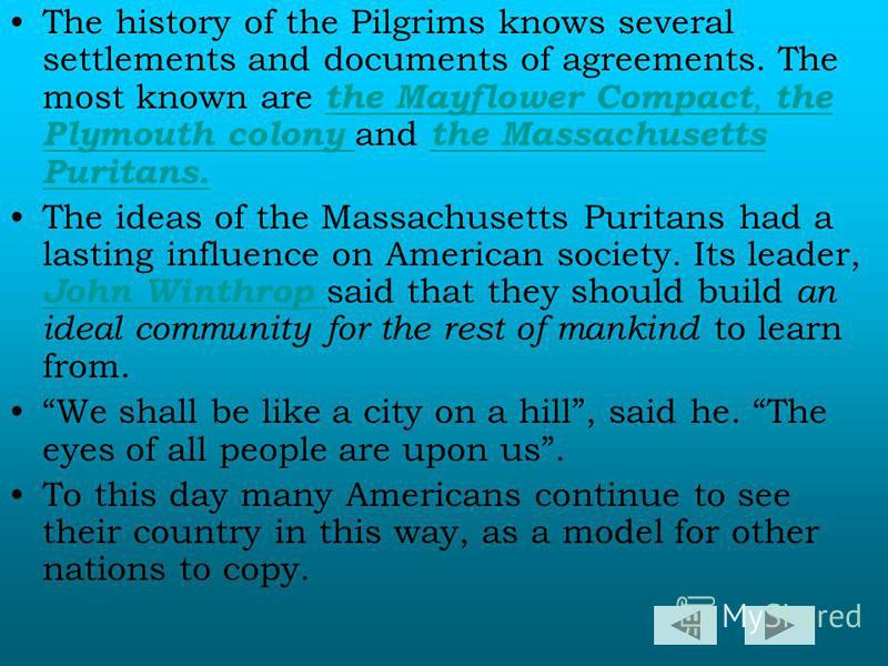 The history of the Pilgrims knows several settlements and documents of agreements. The most known are the Mayflower Compact, the Plymouth colony and the Massachusetts Puritans. the Mayflower Compact, the Plymouth colony the Massachusetts Puritans. Th