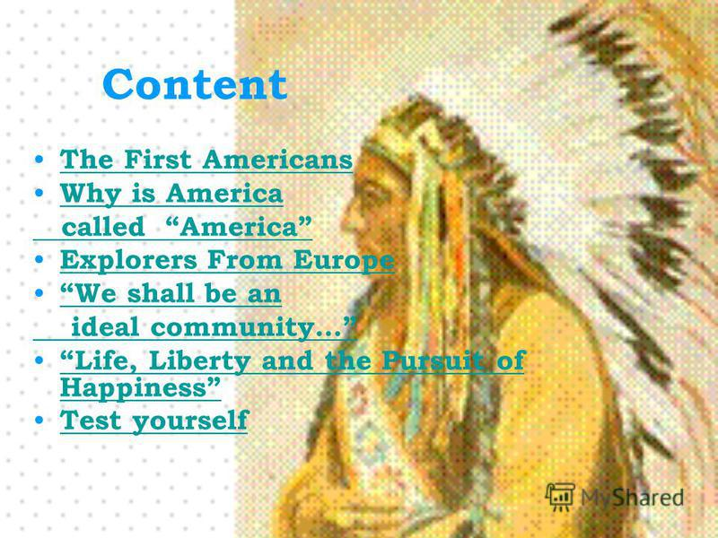 Content The First Americans Why is America called America Explorers From Europe We shall be an ideal community… Life, Liberty and the Pursuit of Happiness Life, Liberty and the Pursuit of Happiness Test yourself