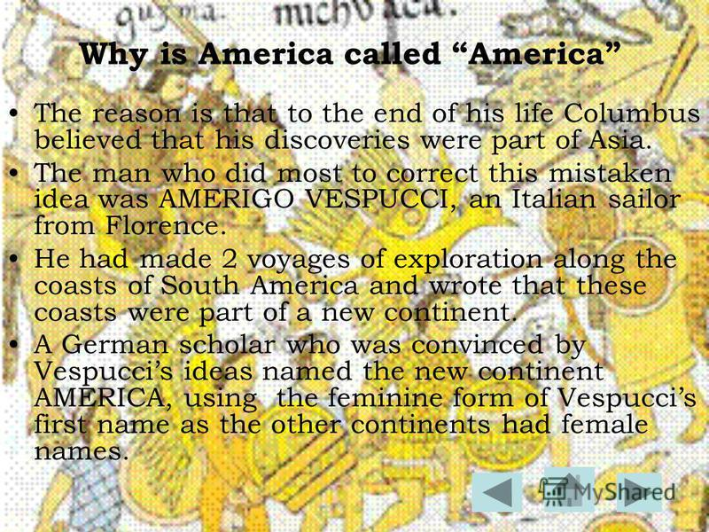 Why is America called America The reason is that to the end of his life Columbus believed that his discoveries were part of Asia. The man who did most to correct this mistaken idea was AMERIGO VESPUCCI, an Italian sailor from Florence. He had made 2