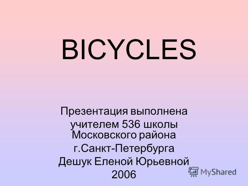 BICYCLES Презентация выполнена учителем 536 школы Московского района г.Санкт-Петербурга Дешук Еленой Юрьевной 2006