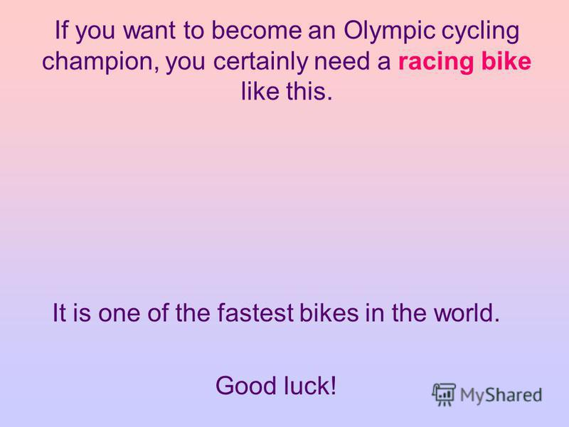 If you want to become an Olympic cycling champion, you certainly need a racing bike like this. It is one of the fastest bikes in the world. Good luck!