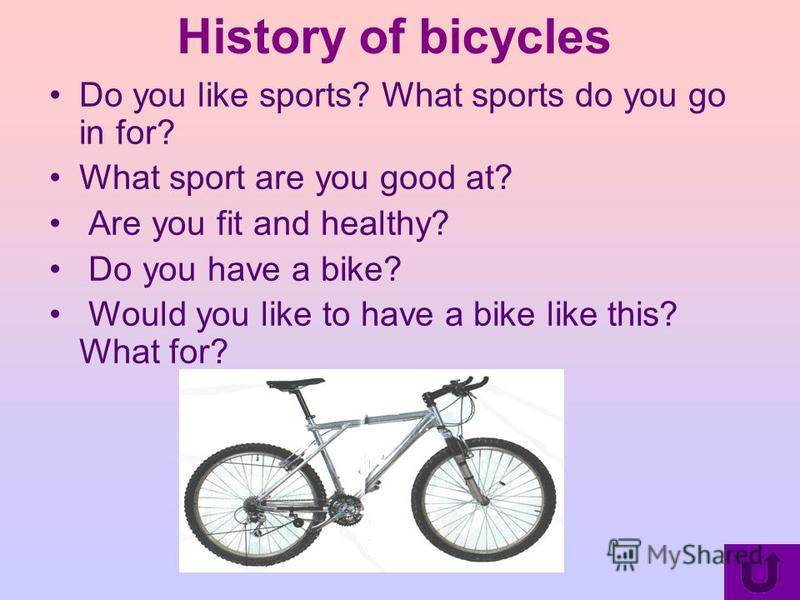 History of bicycles Do you like sports? What sports do you go in for? What sport are you good at? Are you fit and healthy? Do you have a bike? Would you like to have a bike like this? What for?