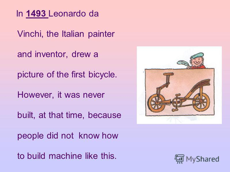 In 1493 Leonardo da Vinchi, the Italian painter and inventor, drew a picture of the first bicycle. However, it was never built, at that time, because people did not know how to build machine like this.