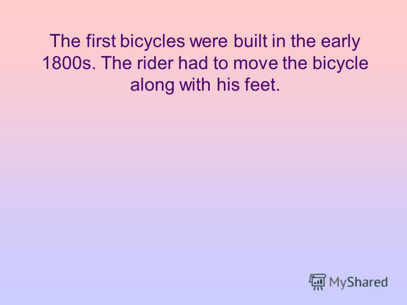The first bicycles were built in the early 1800s. The rider had to move the bicycle along with his feet.