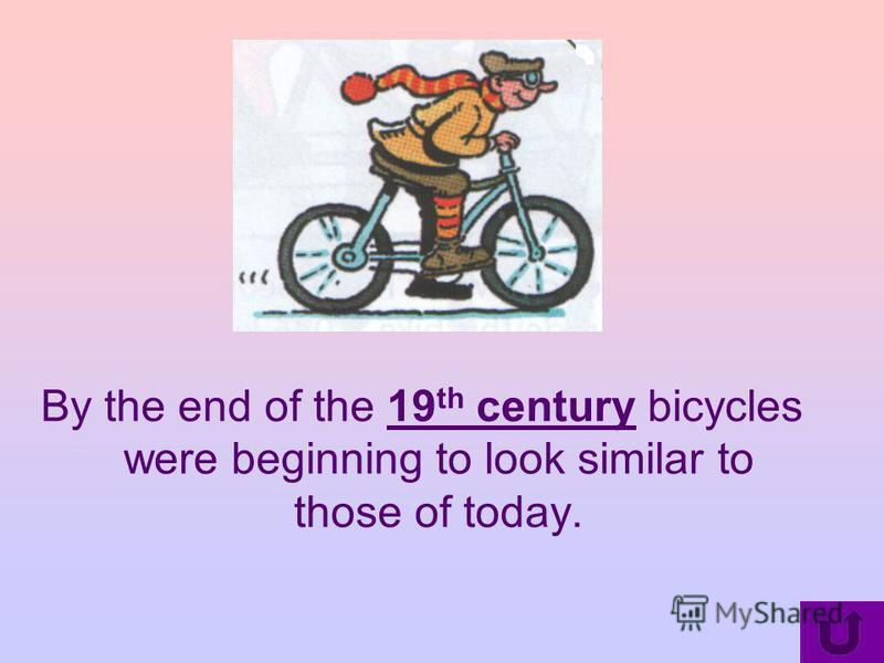 By the end of the 19 th century bicycles were beginning to look similar to those of today.