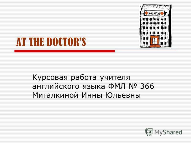 AT THE DOCTORS Курсовая работа учителя английского языка ФМЛ 366 Мигалкиной Инны Юльевны