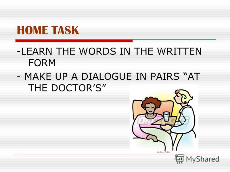 HOME TASK -LEARN THE WORDS IN THE WRITTEN FORM - MAKE UP A DIALOGUE IN PAIRS AT THE DOCTORS