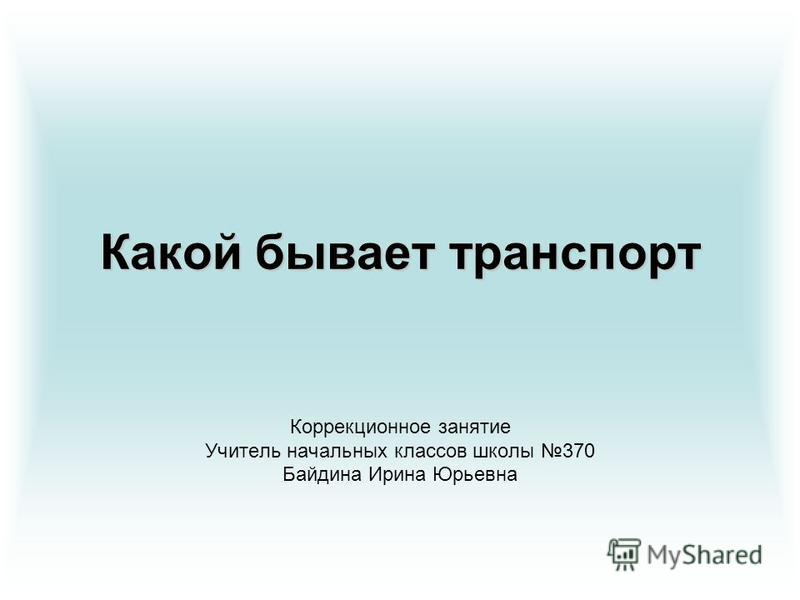 Какой бывает транспорт Коррекционное занятие Учитель начальных классов школы 370 Байдина Ирина Юрьевна