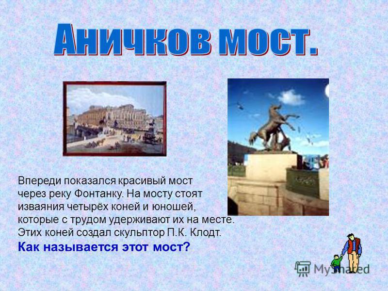 Впереди показался красивый мост через реку Фонтанку. На мосту стоят изваяния четырёх коней и юношей, которые с трудом удерживают их на месте. Этих коней создал скульптор П.К. Клодт. Как называется этот мост?