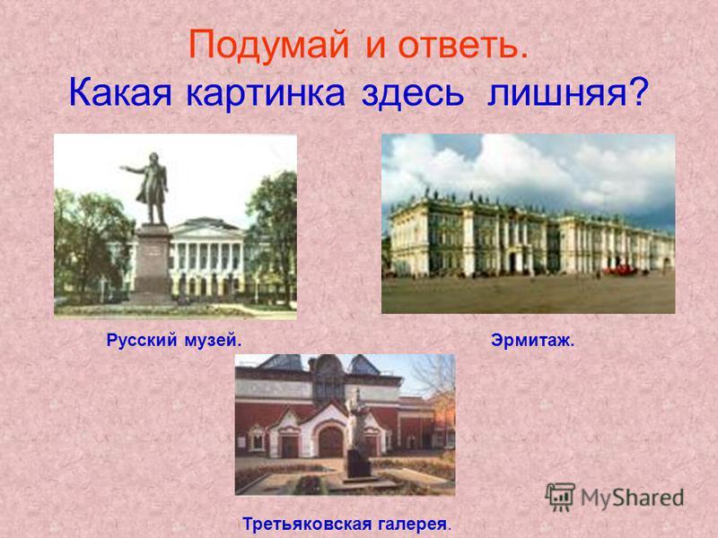 Подумай и ответь. Какая картинка здесь лишняя? Русский музей.Эрмитаж. Третьяковская галерея.