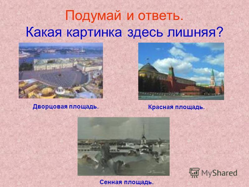 Подумай и ответь. Какая картинка здесь лишняя? Дворцовая площадь. Красная площадь. Сенная площадь.