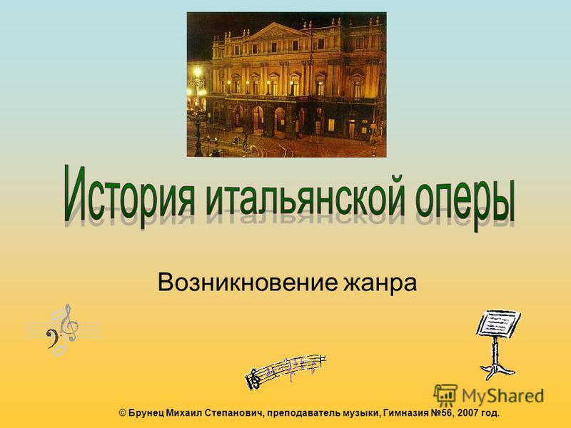 Возникновение жанра © Брунец Михаил Степанович, преподаватель музыки, Гимназия 56, 2007 год.