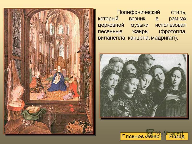 Полифонический стиль, который возник в рамках церковной музыки использовал песенные жанры (фроттола, виланелла, канцона, мадригал). Назад Главное меню