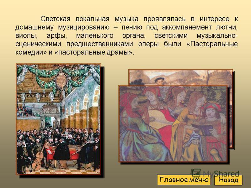 Светская вокальная музыка проявлялась в интересе к домашнему музицированию – пению под аккомпанемент лютни, виолы, арфы, маленького органа. светскими музыкально- сценическими предшественниками оперы были «Пасторальные комедии» и «пасторальные драмы».