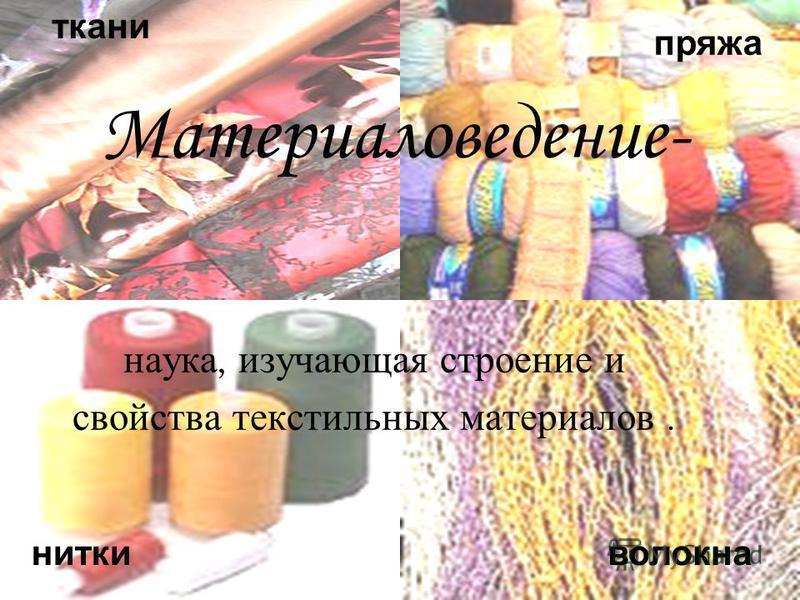 к ткани пряжа нитки волокна наука, изучающая строение и свойства текстильных материалов. Материаловедение-