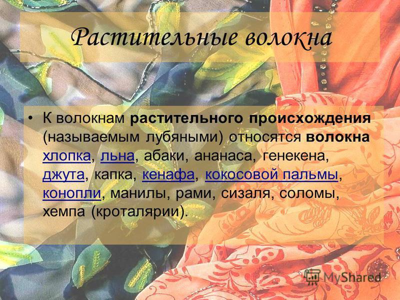 Растительные волокна К волокнам растительного происхождения (называемым лубяными) относятся волокна хлопка, льна, абаки, ананаса, генкина, джута, капка, кенафа, кокосовой пальмы, конопли, манилы, рами, сизаля, соломы, хемпа (кроталярии). хлопка льна