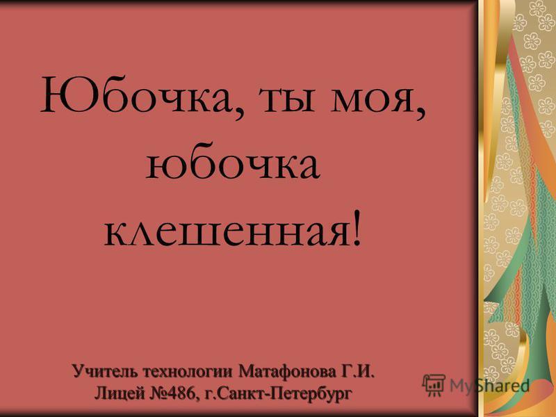 Учитель технологии Матафонова Г.И. Лицей 486, г.Санкт-Петербург Юбочка, ты моя, юбочка клешенная!