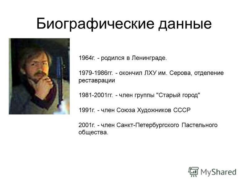 Биографические данные 1964 г. - родился в Ленинграде. 1979-1986 гг. - окончил ЛХУ им. Серова, отделение реставрации 1981-2001 гг. - член группы