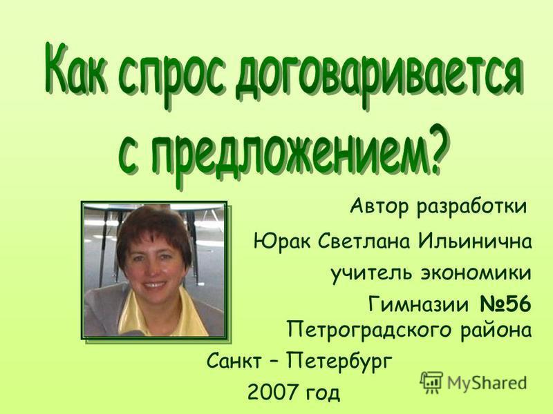 Автор разработки Санкт – Петербург 2007 год Гимназии 56 Петроградского района Юрак Светлана Ильинична учитель экономики