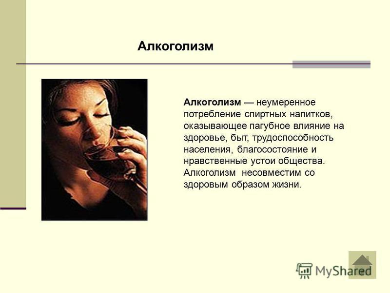 Алкоголизм неумеренное потребление спиртных напитков, оказывающее пагубное влияние на здоровье, быт, трудоспособность населения, благосостояние и нравственные устои общества. Алкоголизм несовместим со здоровым образом жизни. Алкоголизм