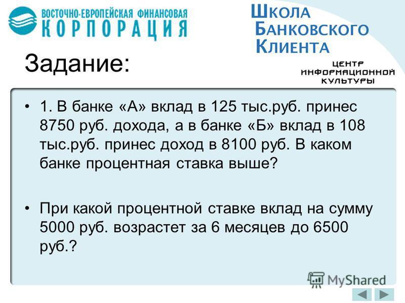 Задание: 1. В банке «А» вклад в 125 тыс.руб. принес 8750 руб. дохода, а в банке «Б» вклад в 108 тыс.руб. принес доход в 8100 руб. В каком банке процентная ставка выше? При какой процентной ставке вклад на сумму 5000 руб. возрастет за 6 месяцев до 650