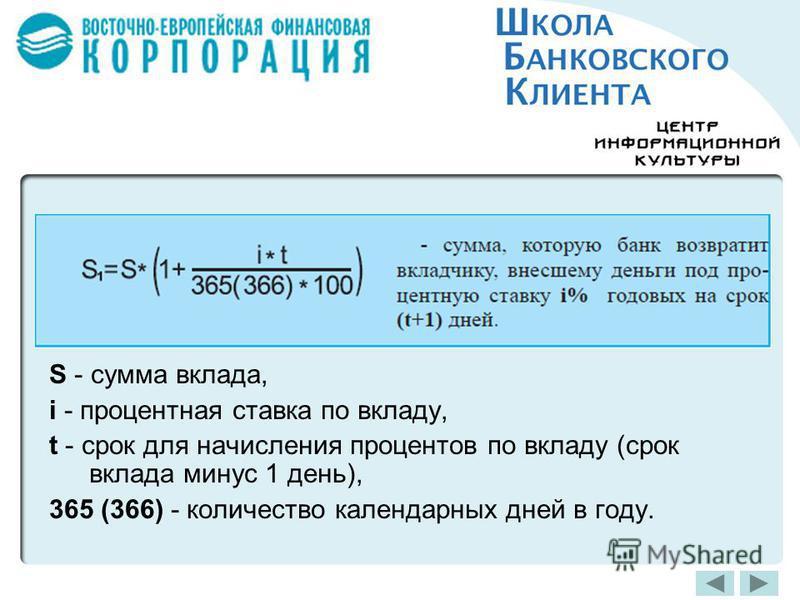 S - сумма вклада, i - процентная ставка по вкладу, t - срок для начисления процентов по вкладу (срок вклада минус 1 день), 365 (366) - количество календарных дней в году.
