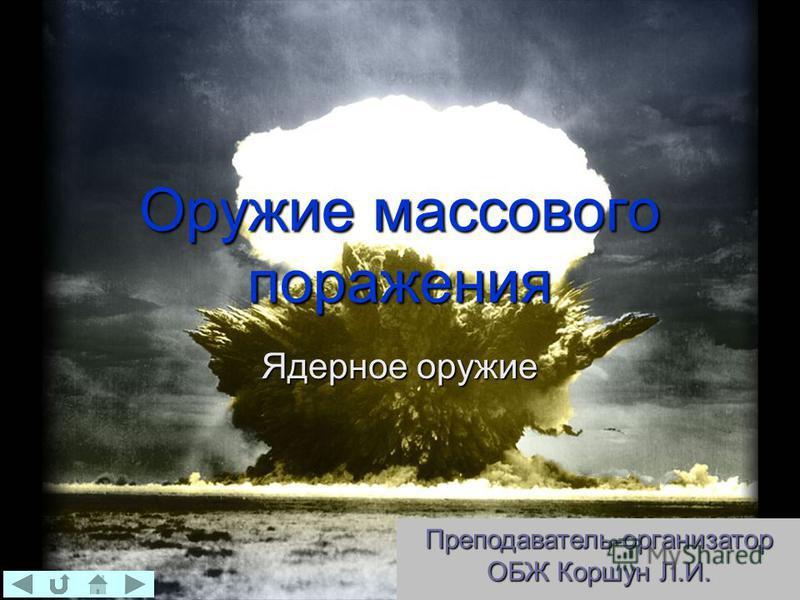 Оружие массового поражения Ядерное оружие Преподаватель-организатор ОБЖ Коршун Л.И.